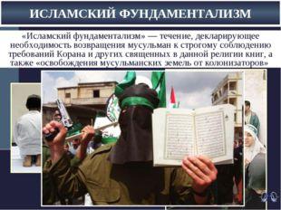 ИСЛАМСКИЙ ФУНДАМЕНТАЛИЗМ «Исламский фундаментализм»— течение, декларирующее