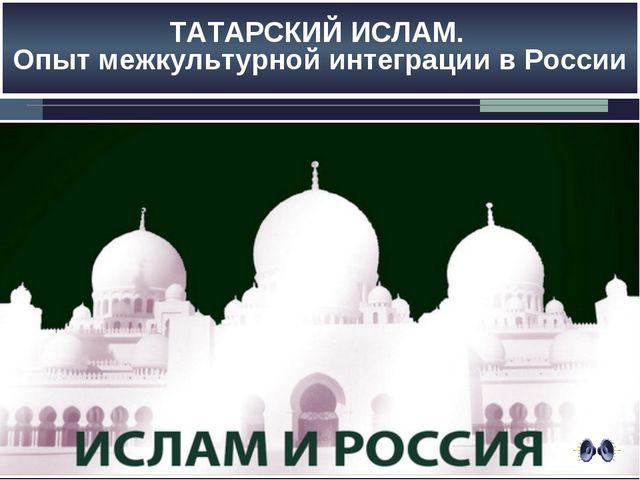 ТАТАРСКИЙ ИСЛАМ. Опыт межкультурной интеграции в России