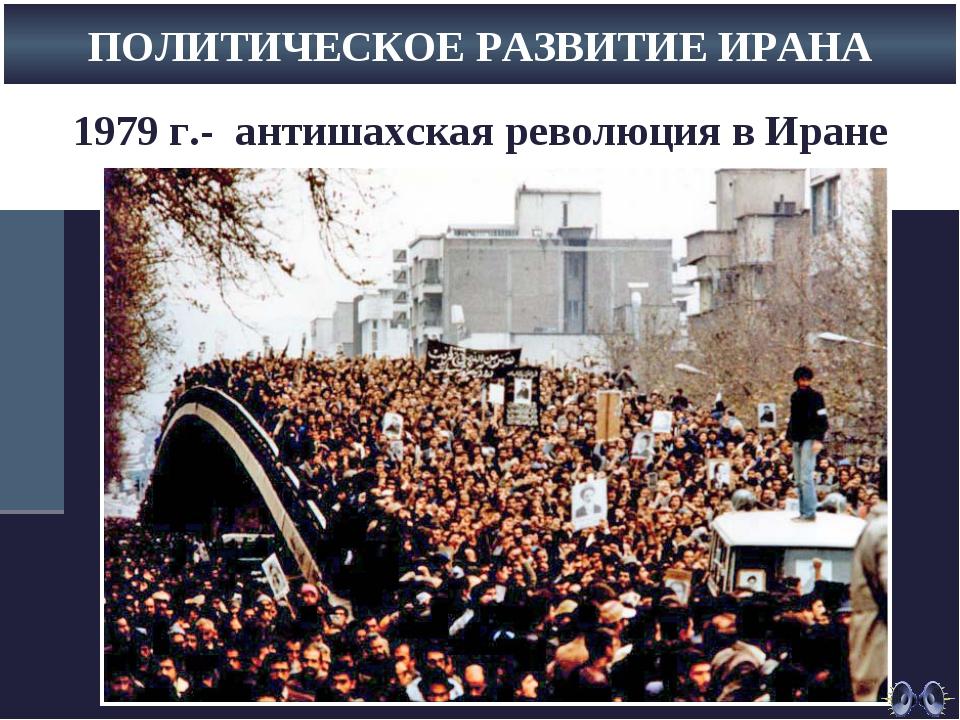 1979 г.- антишахская революция в Иране ПОЛИТИЧЕСКОЕ РАЗВИТИЕ ИРАНА