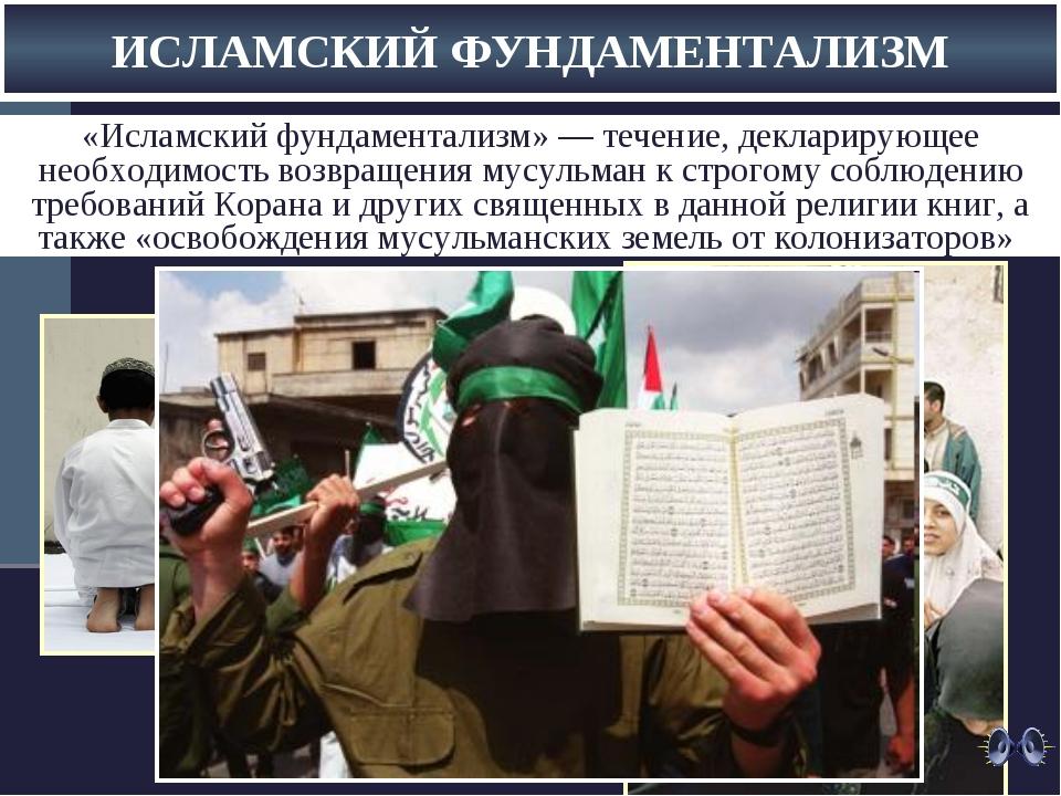 ИСЛАМСКИЙ ФУНДАМЕНТАЛИЗМ «Исламский фундаментализм»— течение, декларирующее...