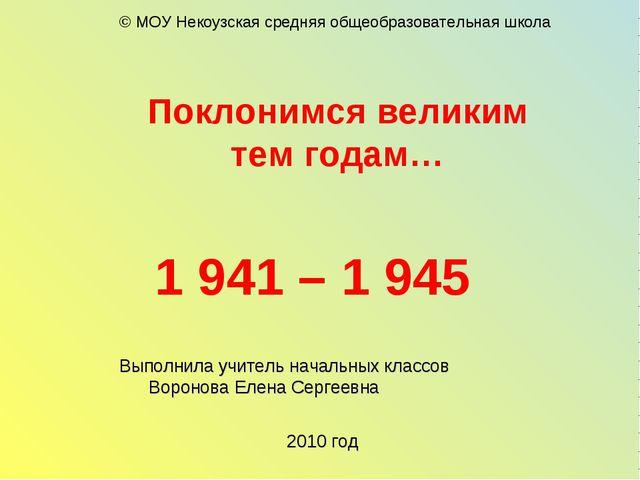 Поклонимся великим тем годам… 1 941 – 1 945 Выполнила учитель начальных класс...