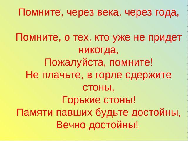 Помните, через века, через года, Помните, о тех, кто уже не придет никогда, П...
