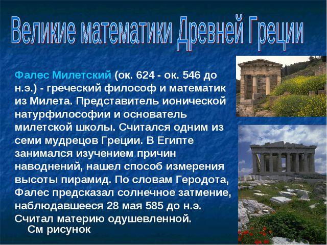Фалес Милетский (ок. 624 - ок. 546 до н.э.) - греческий философ и математик и...