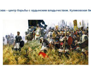Москва – центр борьбы с ордынским владычеством. Куликовская битва