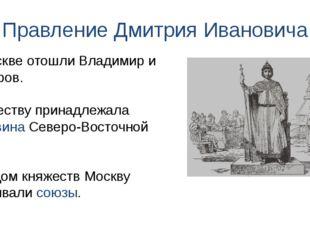 Правление Дмитрия Ивановича К Москве отошли Владимир и Дмитров. Княжеству при