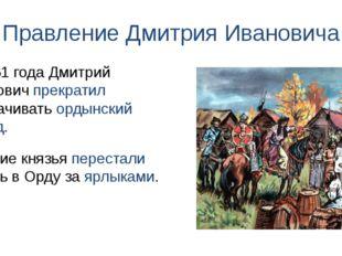 Правление Дмитрия Ивановича Русские князья перестали ездить в Орду за ярлыкам