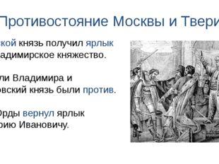 Противостояние Москвы и Твери Тверской князь получил ярлык на Владимирское кн