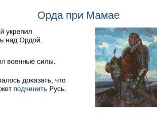 Орда при Мамае Усилил военные силы. Мамай укрепил власть над Ордой. Оставалос