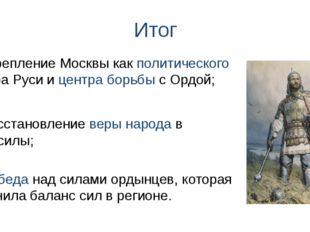 Итог 2) Восстановление веры народа в свои силы; 1) Укрепление Москвы как поли