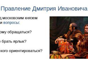 Правление Дмитрия Ивановича Перед московским князем стояли вопросы: 1) К кому