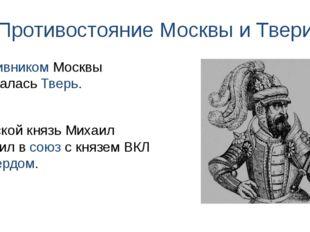 Противостояние Москвы и Твери Тверской князь Михаил вступил в союз с князем В