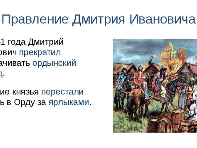 Правление Дмитрия Ивановича Русские князья перестали ездить в Орду за ярлыкам...