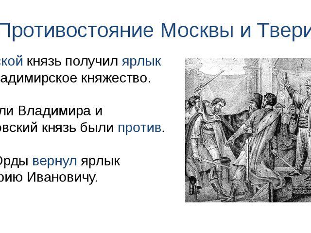 Противостояние Москвы и Твери Тверской князь получил ярлык на Владимирское кн...