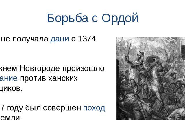 Борьба с Ордой Орда не получала дани с 1374 года. В Нижнем Новгороде произошл...