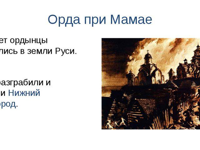 Орда при Мамае Они разграбили и сожгли Нижний Новгород. В ответ ордынцы вторг...
