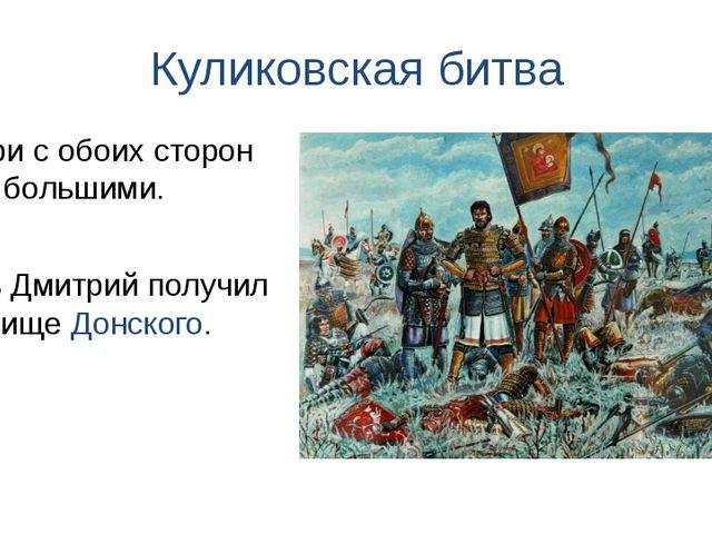 Куликовская битва Князь Дмитрий получил прозвище Донского. Потери с обоих сто...