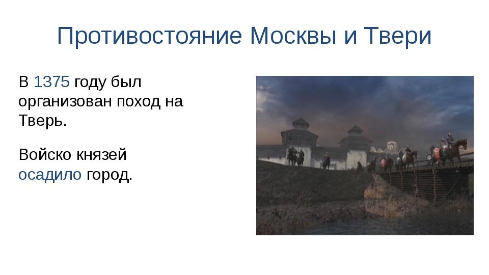 Противостояние Москвы и Твери Войско князей осадило город. В 1375 году был ор...