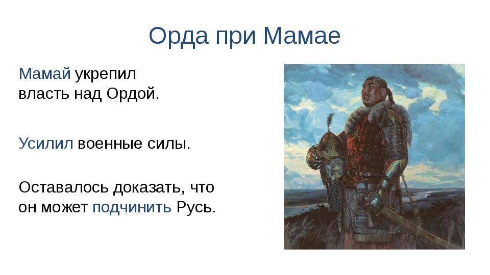 Орда при Мамае Усилил военные силы. Мамай укрепил власть над Ордой. Оставалос...