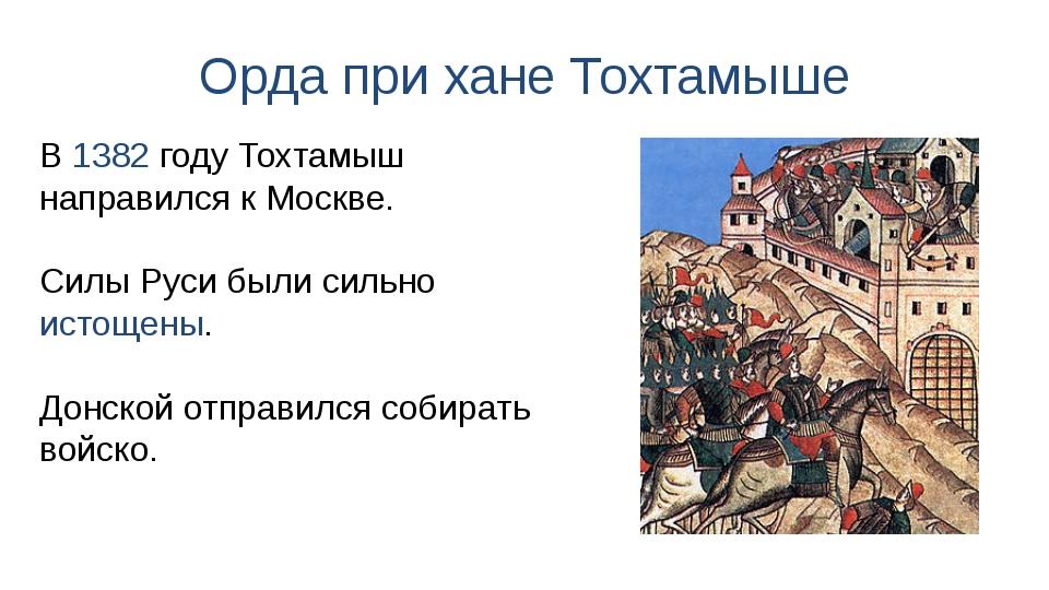 Орда при хане Тохтамыше В 1382 году Тохтамыш направился к Москве. Силы Руси б...