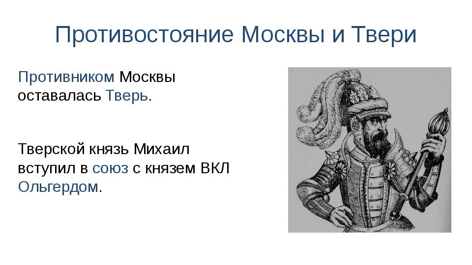Противостояние Москвы и Твери Тверской князь Михаил вступил в союз с князем В...