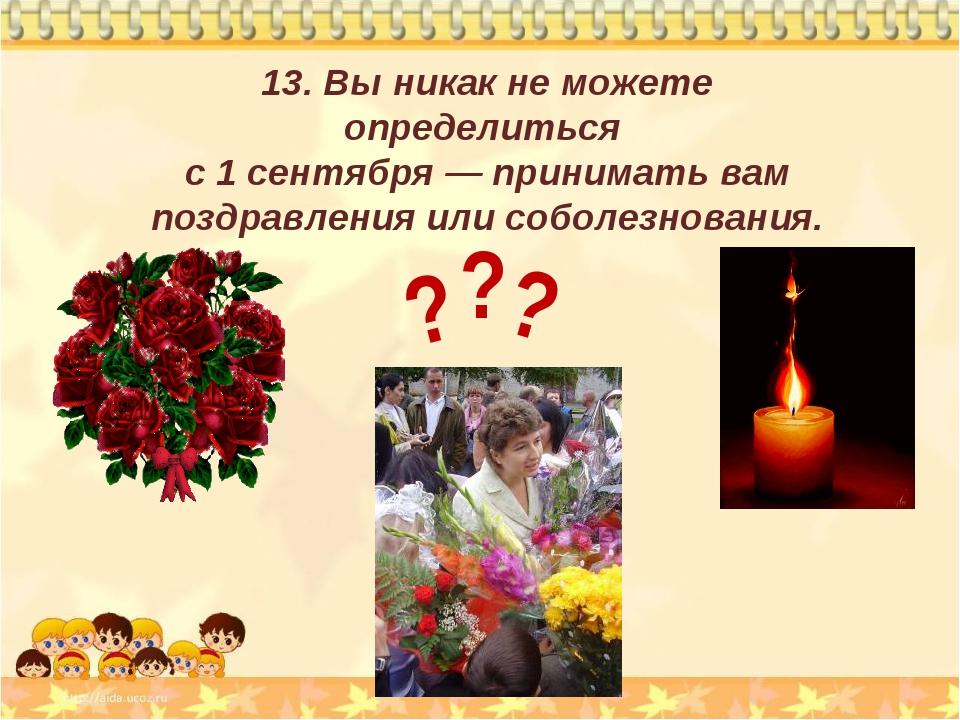 13. Вы никак не можете определиться с 1 сентября — принимать вам поздравления...