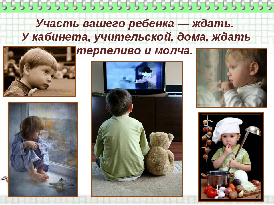 Участь вашего ребенка — ждать. У кабинета, учительской, дома, ждать терпеливо...
