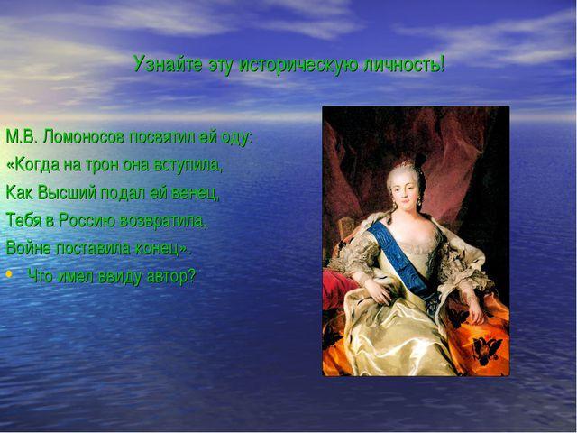 Узнайте эту историческую личность! М.В. Ломоносов посвятил ей оду: «Когда на...