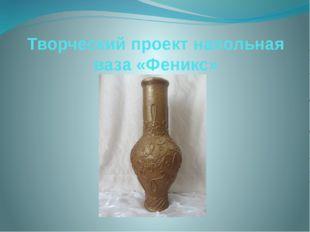 Творческий проект напольная ваза «Феникс»