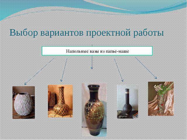 Выбор вариантов проектной работы Напольные вазы из папье-маше