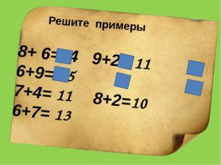 8+ 6=14 9+2= 11 6+9= 15 7+4= 11 8+2=10 6+7= 13 Решите примеры