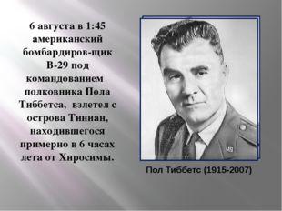 Пол Тиббетс (1915-2007) 6 августа в 1:45 американский бомбардиров-щик B-29 п