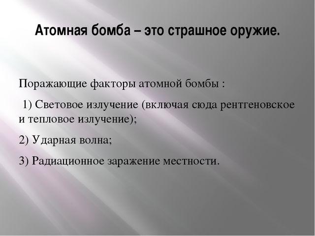 Атомная бомба – это страшное оружие. Поражающие факторы атомной бомбы : 1) Св...