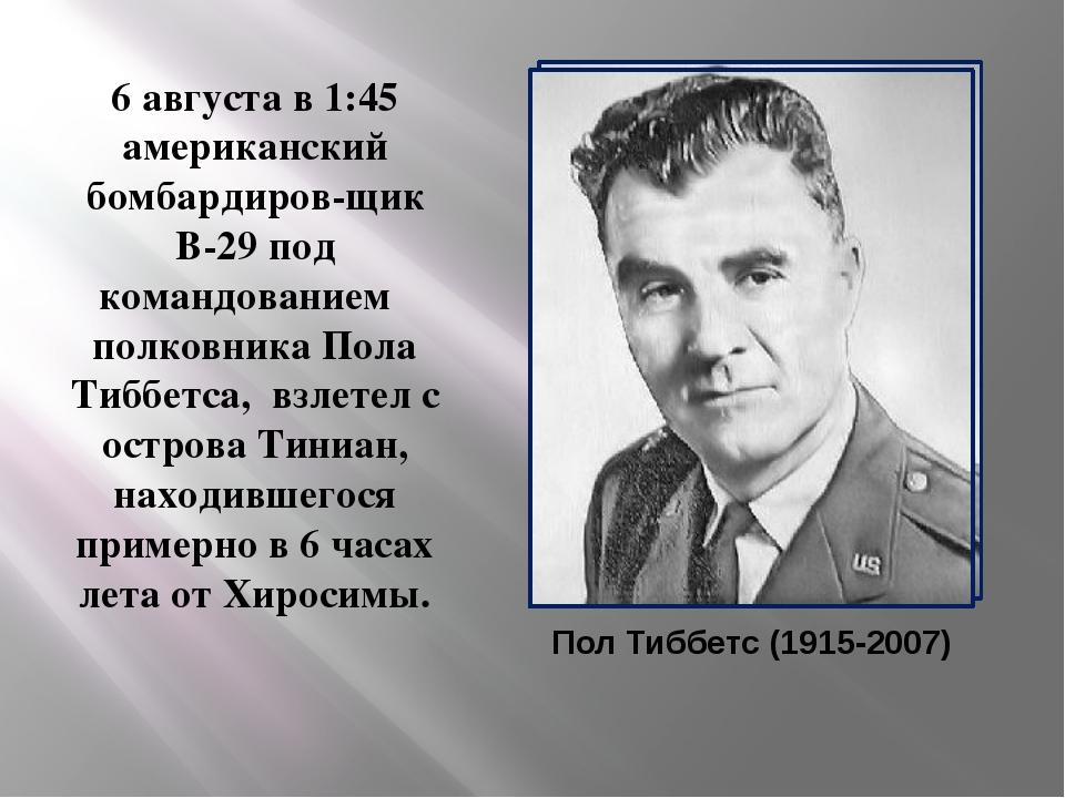 Пол Тиббетс (1915-2007) 6 августа в 1:45 американский бомбардиров-щик B-29 п...