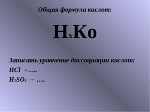 Общая формула кислот: НхКо Записать уравнение диссоциации кислот: HCl →…. H2S