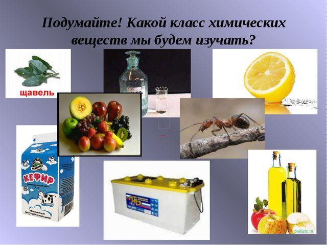 Подумайте! Какой класс химических веществ мы будем изучать?