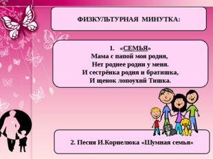 ФИЗКУЛЬТУРНАЯ МИНУТКА: «СЕМЬЯ» Мама с папой моя родня, Нет роднее родни у мен