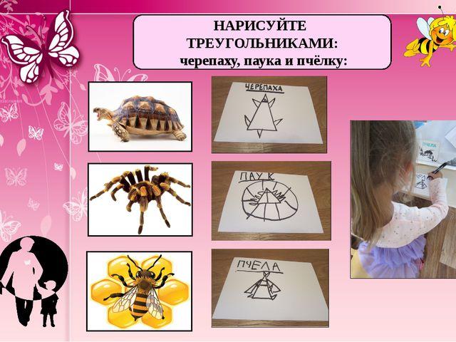 НАРИСУЙТЕ ТРЕУГОЛЬНИКАМИ: черепаху, паука и пчёлку: