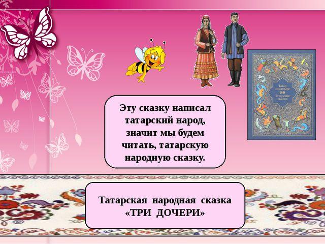 Татарская народная сказка «ТРИ ДОЧЕРИ» Эту сказку написал татарский народ, зн...