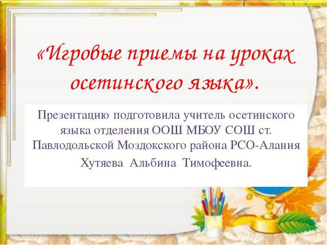 «Игровые приемы на уроках осетинского языка». Презентацию подготовила учитель...