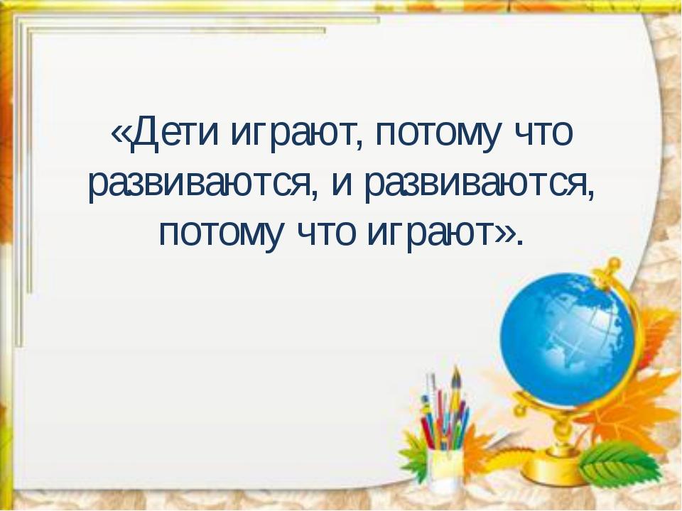 «Дети играют, потому что развиваются, и развиваются, потому что играют».