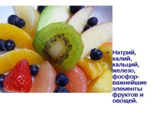 Натрий, калий, кальций, железо, фосфор- важнейшие элементы фруктов и овощей.
