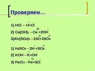 Проверяем… + - 1) HCl→ H+Cl 2+ - 2) Ca(OH)2→Ca +2OH 3+ 2- 3)Al2(SO4)3→2Al+3SO