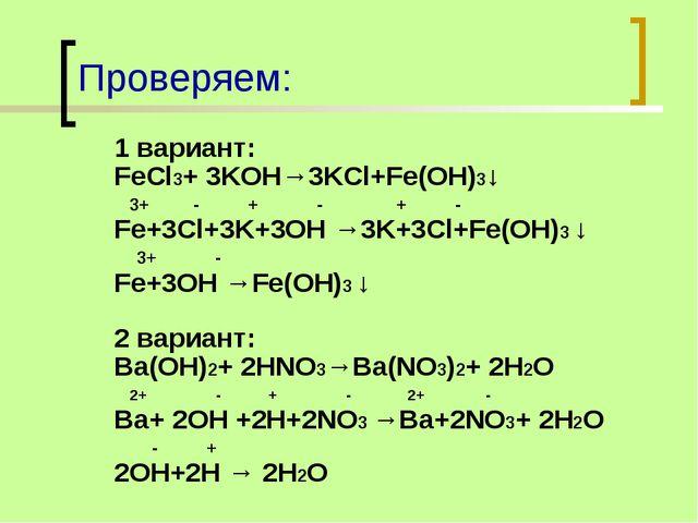 Проверяем: 1 вариант: FeCl3+ 3KOH→3KCl+Fe(OH)3↓ 3+ - + - + - Fe+3Cl+3K+3OH →3...
