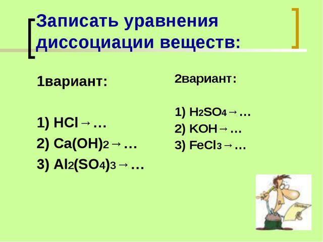 Записать уравнения диссоциации веществ: 1вариант: 1) HCl→… 2) Ca(OH)2→… 3) Al...