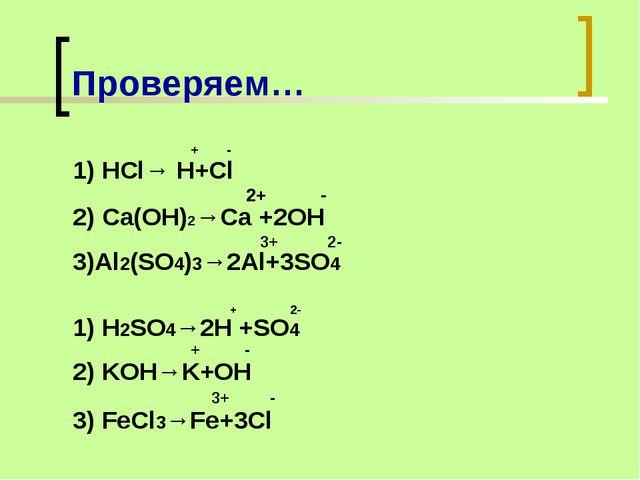 Проверяем… + - 1) HCl→ H+Cl 2+ - 2) Ca(OH)2→Ca +2OH 3+ 2- 3)Al2(SO4)3→2Al+3SO...