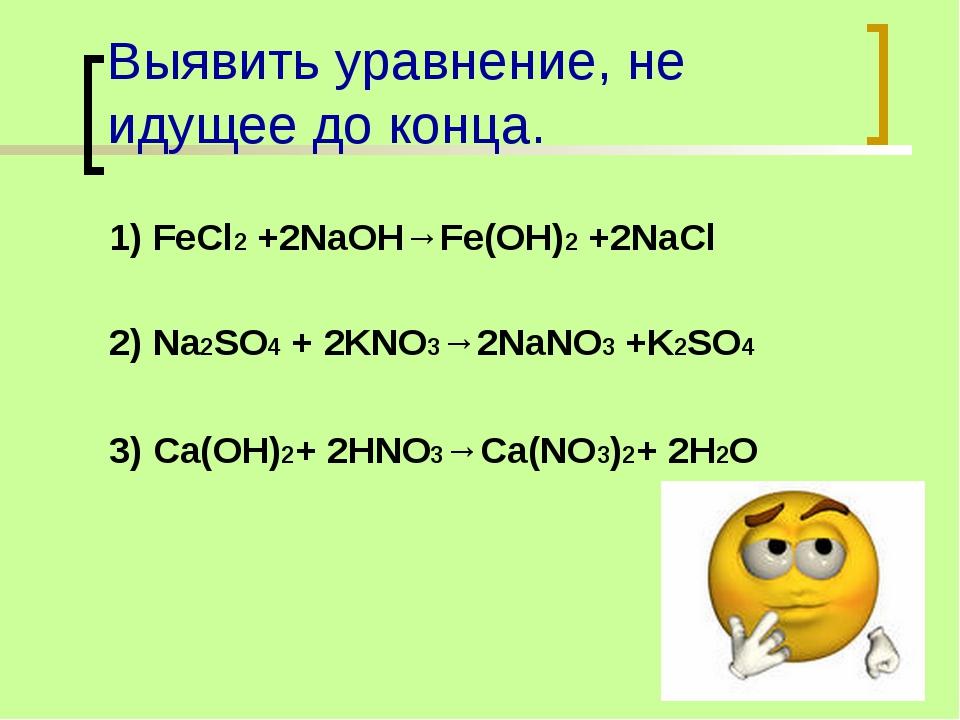 Выявить уравнение, не идущее до конца. 1) FeCl2 +2NaOH→Fe(OH)2 +2NaCl 2) Na2S...