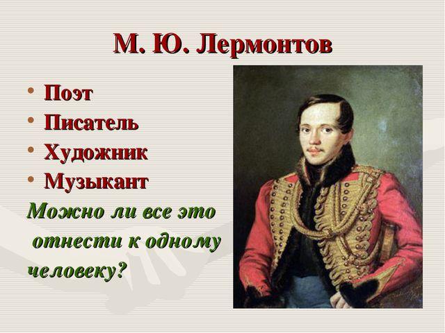 М. Ю. Лермонтов Поэт Писатель Художник Музыкант Можно ли все это отнести к од...