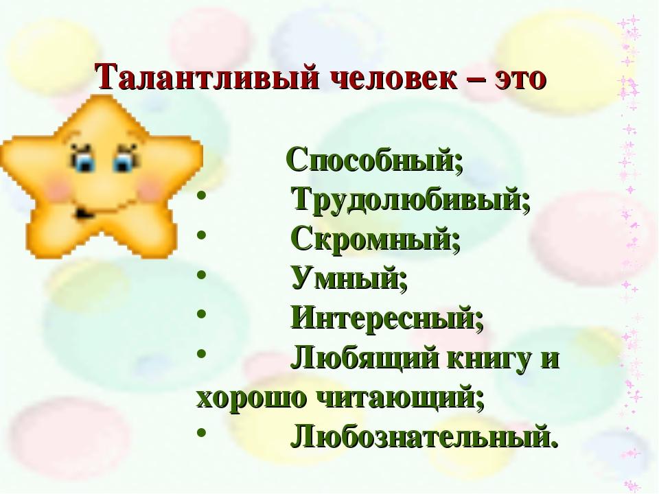 Талантливый человек – это Способный; Трудолюбивый; Скромный; Умный; Интересны...
