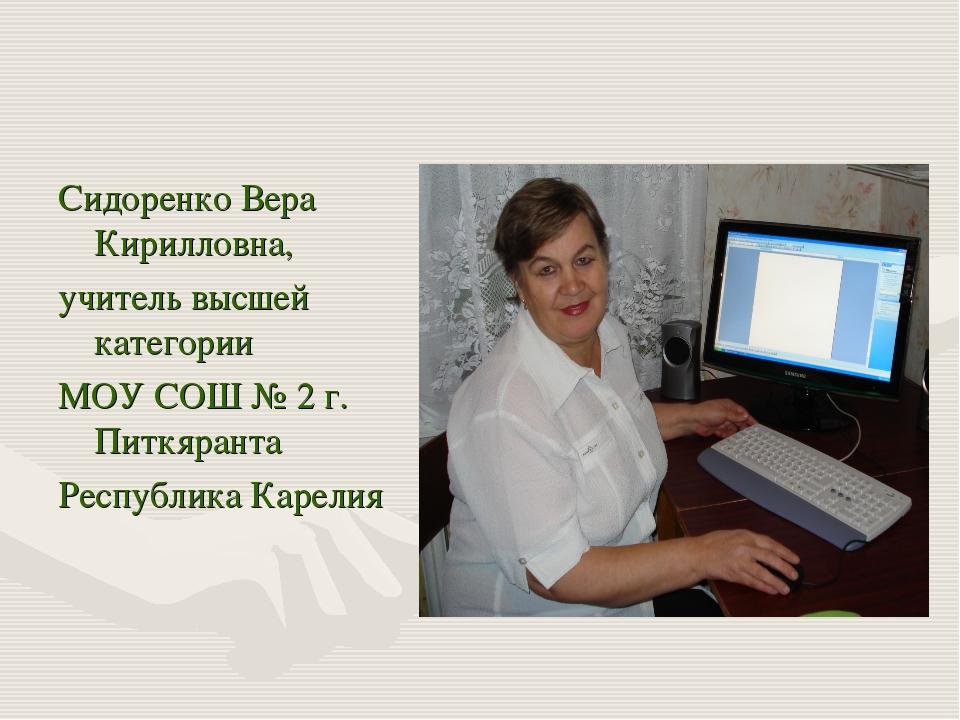 Сидоренко Вера Кирилловна, учитель высшей категории МОУ СОШ № 2 г. Питкяранта...