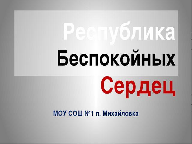 Республика Беспокойных Сердец МОУ СОШ №1 п. Михайловка